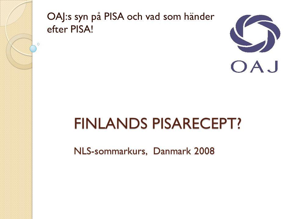 FINLANDS PISARECEPT NLS-sommarkurs, Danmark 2008 OAJ:s syn på PISA och vad som händer efter PISA!