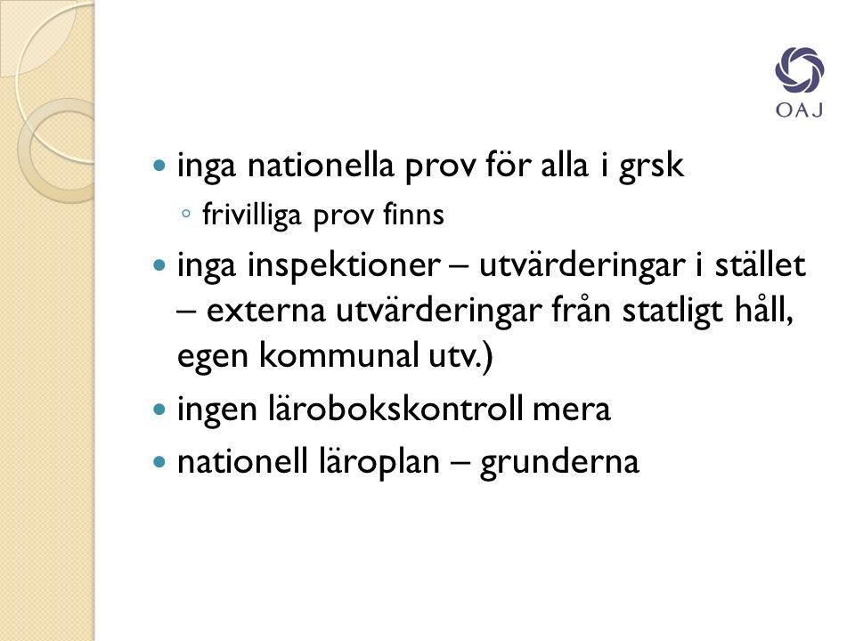 inga nationella prov för alla i grsk ◦ frivilliga prov finns inga inspektioner – utvärderingar i stället – externa utvärderingar från statligt håll, egen kommunal utv.) ingen lärobokskontroll mera nationell läroplan – grunderna