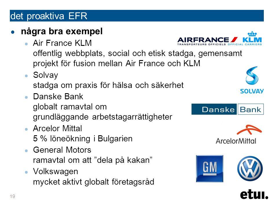 det proaktiva EFR ● några bra exempel ● Air France KLM offentlig webbplats, social och etisk stadga, gemensamt projekt för fusion mellan Air France och KLM ● Solvay stadga om praxis för hälsa och säkerhet ● Danske Bank globalt ramavtal om grundläggande arbetstagarrättigheter ● Arcelor Mittal 5 % löneökning i Bulgarien ● General Motors ramavtal om att dela på kakan ● Volkswagen mycket aktivt globalt företagsråd 19