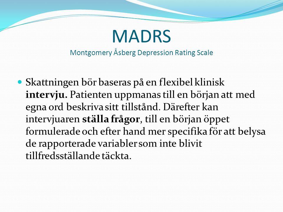 MADRS Montgomery Åsberg Depression Rating Scale Skattningen bör baseras på en flexibel klinisk intervju.