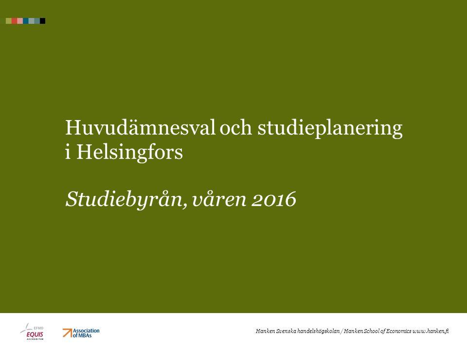 Huvudämnesval och studieplanering i Helsingfors Studiebyrån, våren 2016 Hanken Svenska handelshögskolan / Hanken School of Economics www.hanken.fi