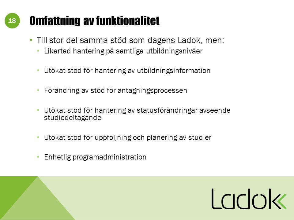 18 Omfattning av funktionalitet Till stor del samma stöd som dagens Ladok, men: Likartad hantering på samtliga utbildningsnivåer Utökat stöd för hante