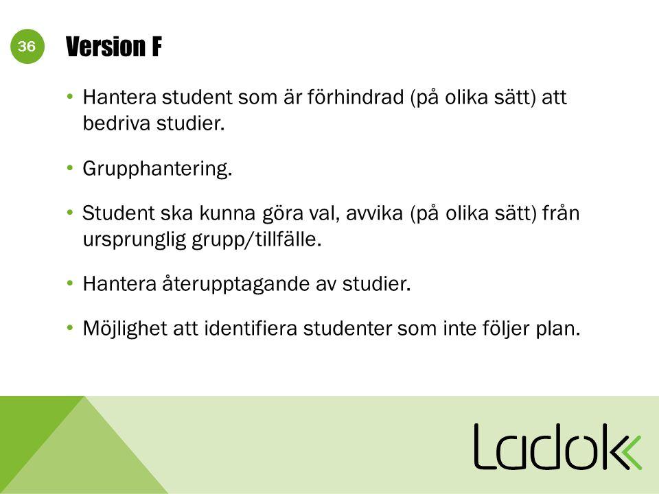 36 Version F Hantera student som är förhindrad (på olika sätt) att bedriva studier. Grupphantering. Student ska kunna göra val, avvika (på olika sätt)