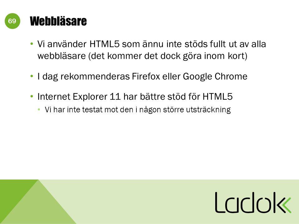 69 Webbläsare Vi använder HTML5 som ännu inte stöds fullt ut av alla webbläsare (det kommer det dock göra inom kort) I dag rekommenderas Firefox eller