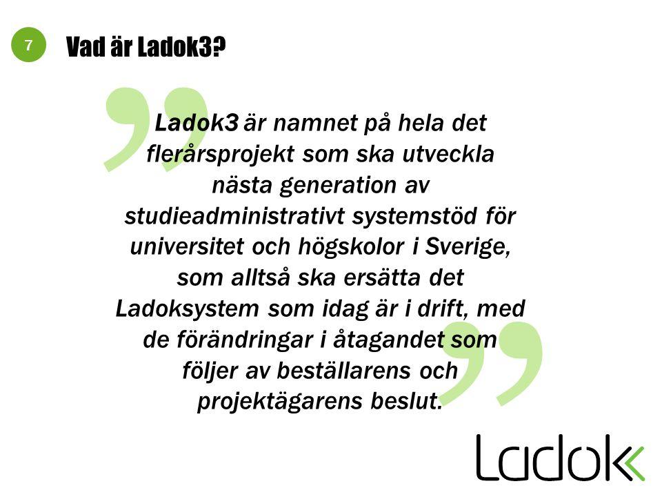 """7 Vad är Ladok3? """" """" Ladok3 är namnet på hela det flerårsprojekt som ska utveckla nästa generation av studieadministrativt systemstöd för universitet"""