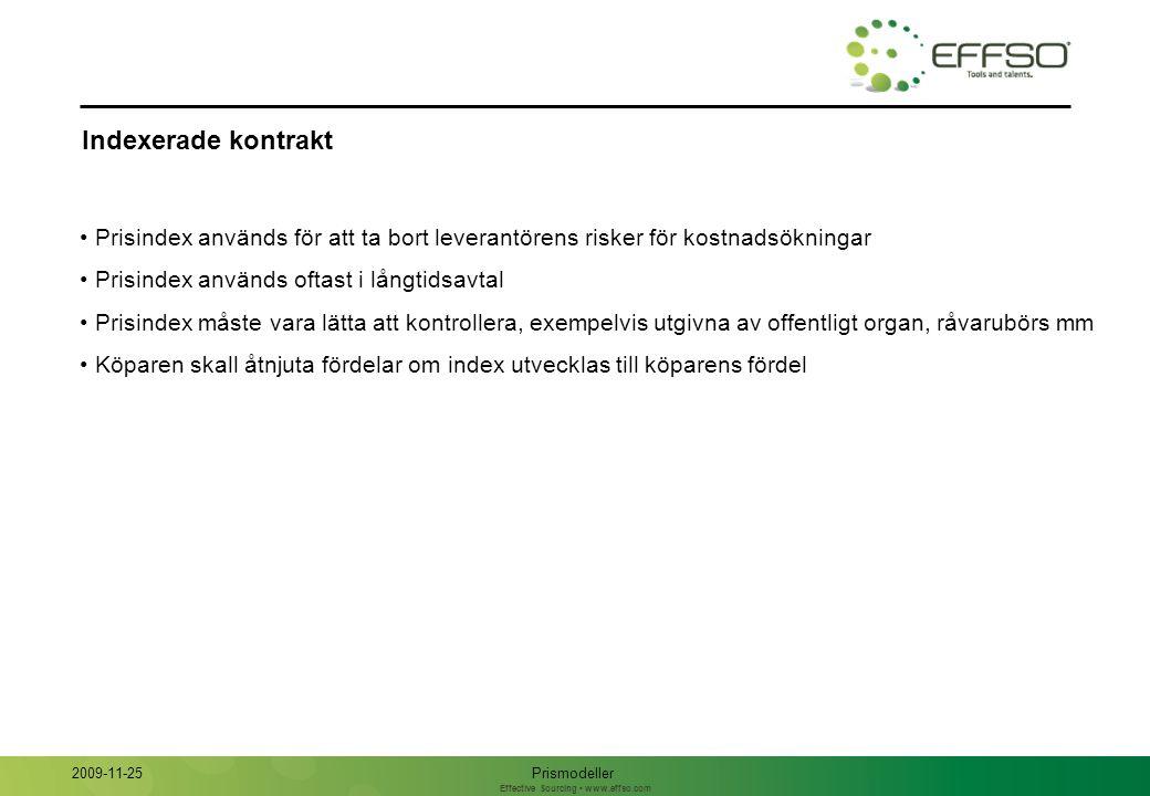 Effective Sourcing www.effso.com Indexerade kontrakt Prismodeller 2009-11-25 Prisindex används för att ta bort leverantörens risker för kostnadsökningar Prisindex används oftast i långtidsavtal Prisindex måste vara lätta att kontrollera, exempelvis utgivna av offentligt organ, råvarubörs mm Köparen skall åtnjuta fördelar om index utvecklas till köparens fördel