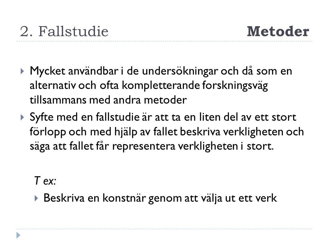 2. Fallstudie Metoder  Mycket användbar i de undersökningar och då som en alternativ och ofta kompletterande forskningsväg tillsammans med andra meto