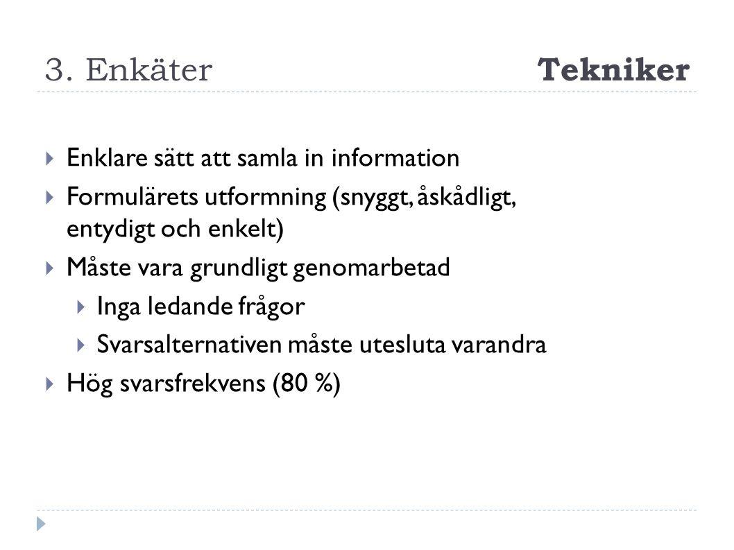 3. Enkäter Tekniker  Enklare sätt att samla in information  Formulärets utformning (snyggt, åskådligt, entydigt och enkelt)  Måste vara grundligt g