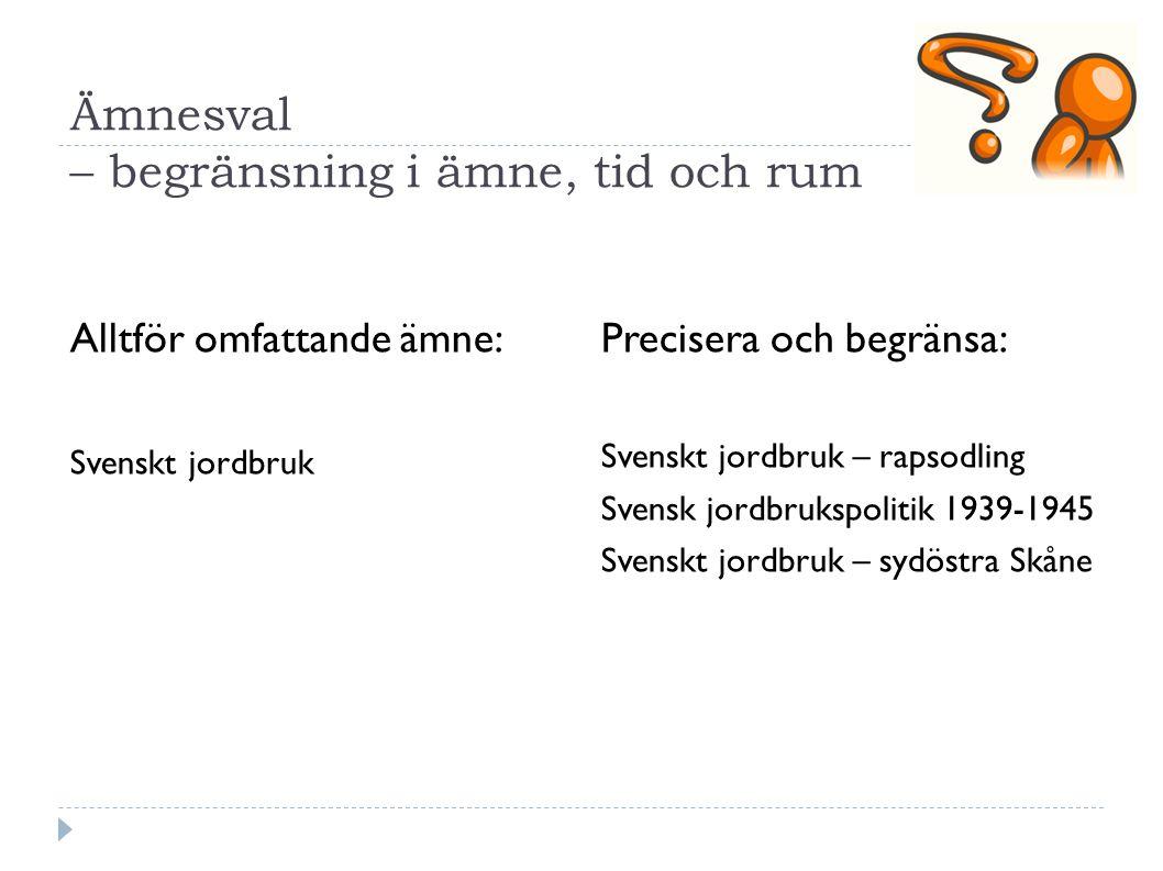 Ämnesval – begränsning i ämne, tid och rum Alltför omfattande ämne: Svenskt jordbruk Precisera och begränsa: Svenskt jordbruk – rapsodling Svensk jord