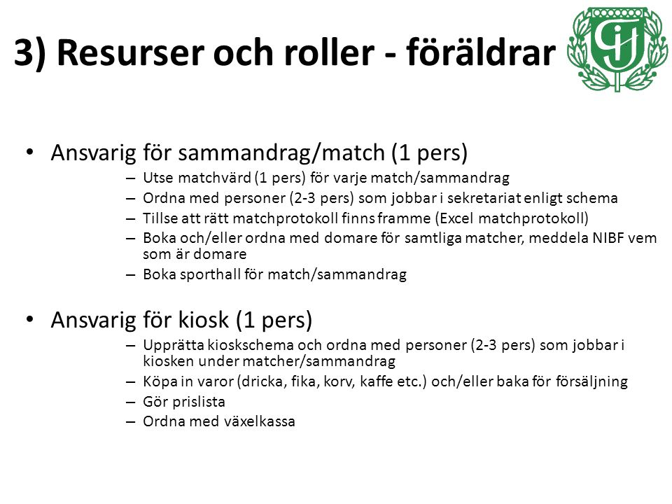 3) Resurser och roller - föräldrar Ansvarig för sammandrag/match (1 pers) – Utse matchvärd (1 pers) för varje match/sammandrag – Ordna med personer (2-3 pers) som jobbar i sekretariat enligt schema – Tillse att rätt matchprotokoll finns framme (Excel matchprotokoll) – Boka och/eller ordna med domare för samtliga matcher, meddela NIBF vem som är domare – Boka sporthall för match/sammandrag Ansvarig för kiosk (1 pers) – Upprätta kioskschema och ordna med personer (2-3 pers) som jobbar i kiosken under matcher/sammandrag – Köpa in varor (dricka, fika, korv, kaffe etc.) och/eller baka för försäljning – Gör prislista – Ordna med växelkassa