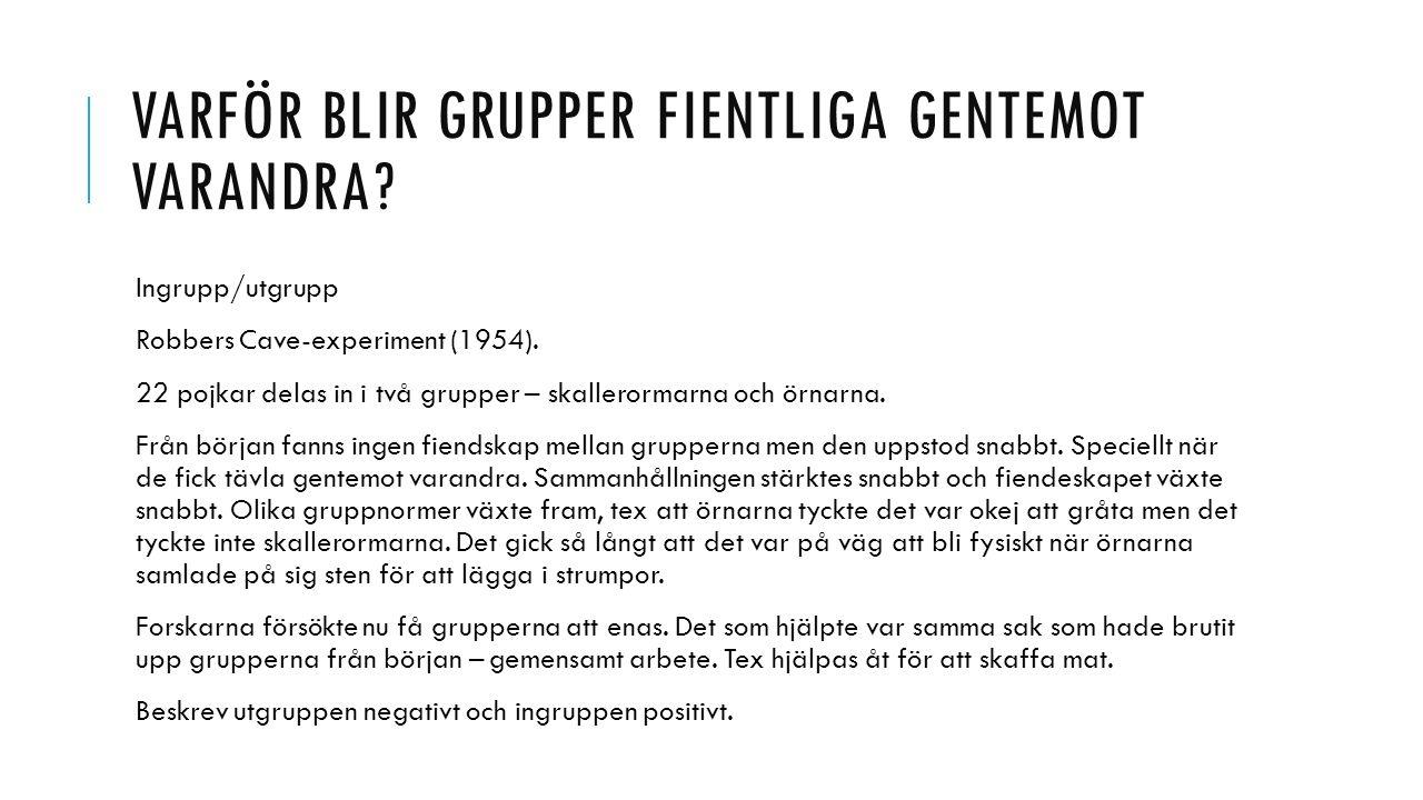 VARFÖR BLIR GRUPPER FIENTLIGA GENTEMOT VARANDRA? Ingrupp/utgrupp Robbers Cave-experiment (1954). 22 pojkar delas in i två grupper – skallerormarna och