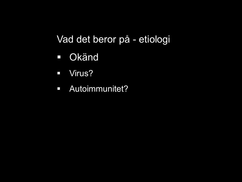 Vad det beror på - etiologi  Okänd  Virus?  Autoimmunitet?