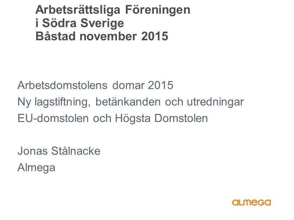 Arbetsrättsliga Föreningen i Södra Sverige Båstad november 2015 Arbetsdomstolens domar 2015 Ny lagstiftning, betänkanden och utredningar EU-domstolen och Högsta Domstolen Jonas Stålnacke Almega