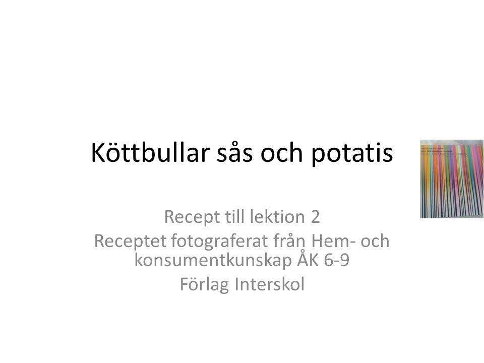 Köttbullar sås och potatis Recept till lektion 2 Receptet fotograferat från Hem- och konsumentkunskap ÅK 6-9 Förlag Interskol