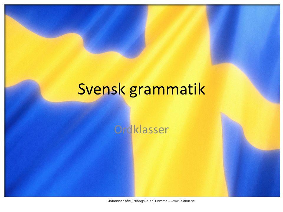 Ordklasser Svensk grammatik Johanna Ståhl, Pilängskolan, Lomma – www.lektion.se
