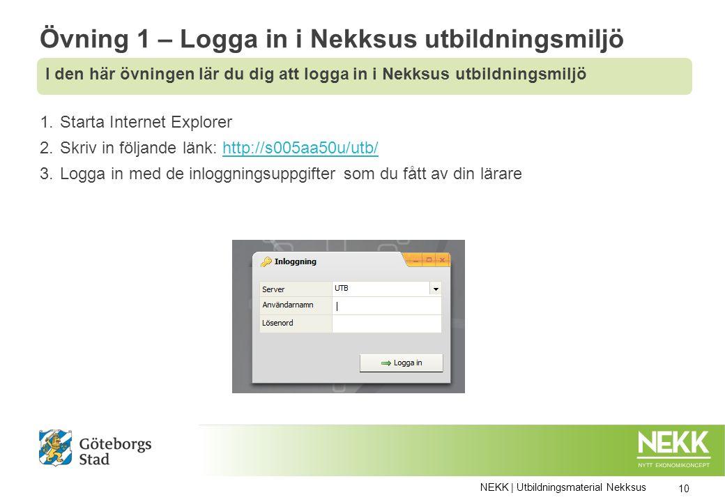 Övning 1 – Logga in i Nekksus utbildningsmiljö 1.Starta Internet Explorer 2.Skriv in följande länk: http://s005aa50u/utb/http://s005aa50u/utb/ 3.Logga in med de inloggningsuppgifter som du fått av din lärare NEKK | Utbildningsmaterial Nekksus 10 I den här övningen lär du dig att logga in i Nekksus utbildningsmiljö