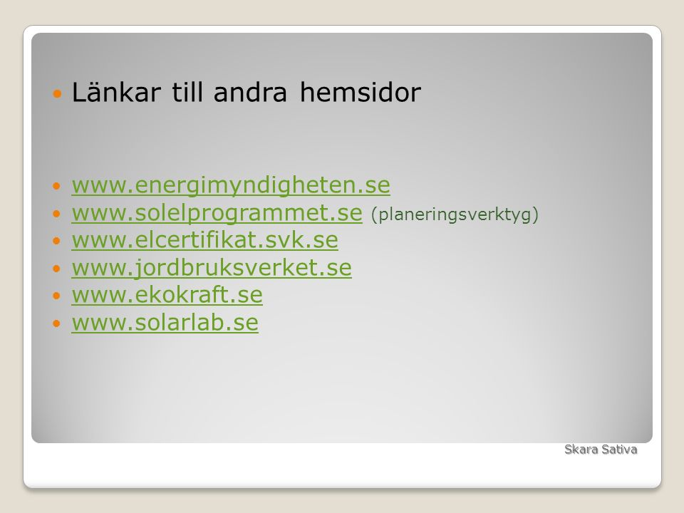 Länkar till andra hemsidor www.energimyndigheten.se www.solelprogrammet.se (planeringsverktyg) www.solelprogrammet.se www.elcertifikat.svk.se www.jordbruksverket.se www.ekokraft.se www.solarlab.se Skara Sativa