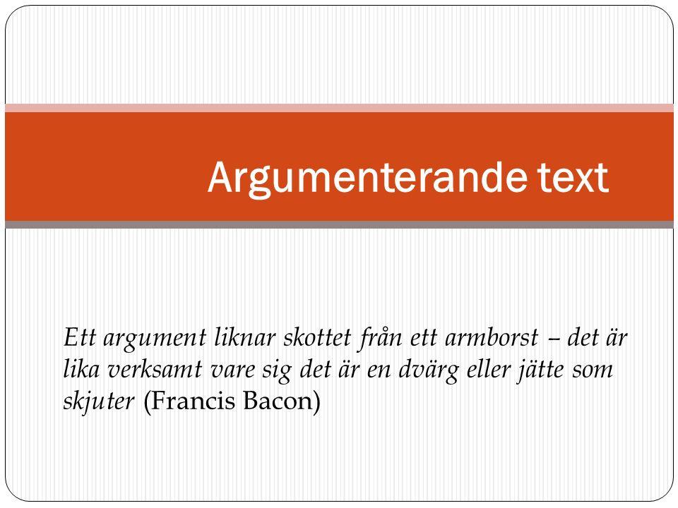 Argumenterande text Ett argument liknar skottet från ett armborst – det är lika verksamt vare sig det är en dvärg eller jätte som skjuter (Francis Bac