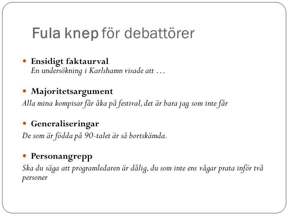 Fula knep för debattörer Ensidigt faktaurval En undersökning i Karlshamn visade att … Majoritetsargument Alla mina kompisar får åka på festival, det är bara jag som inte får Generaliseringar De som är födda på 90-talet är så bortskämda.