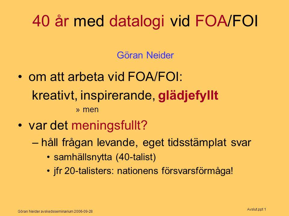 Göran Neider avskedsseminarium 2006-09-28 Avslut.ppt 1 40 år med datalogi vid FOA/FOI Göran Neider om att arbeta vid FOA/FOI: kreativt, inspirerande, glädjefyllt »men var det meningsfullt.