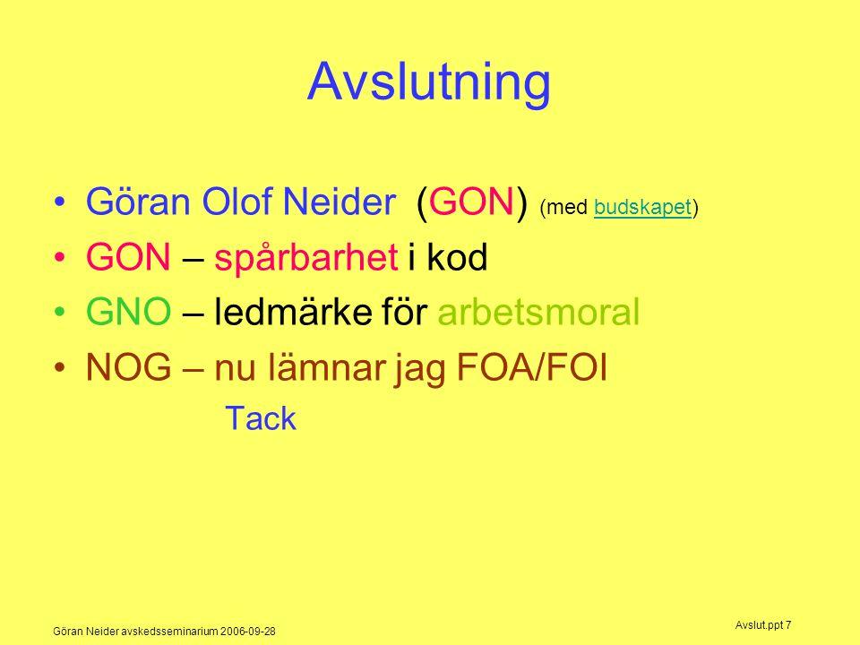 Göran Neider avskedsseminarium 2006-09-28 Avslut.ppt 7 Avslutning Göran Olof Neider (GON) (med budskapet)budskapet GON – spårbarhet i kod GNO – ledmärke för arbetsmoral NOG – nu lämnar jag FOA/FOI Tack