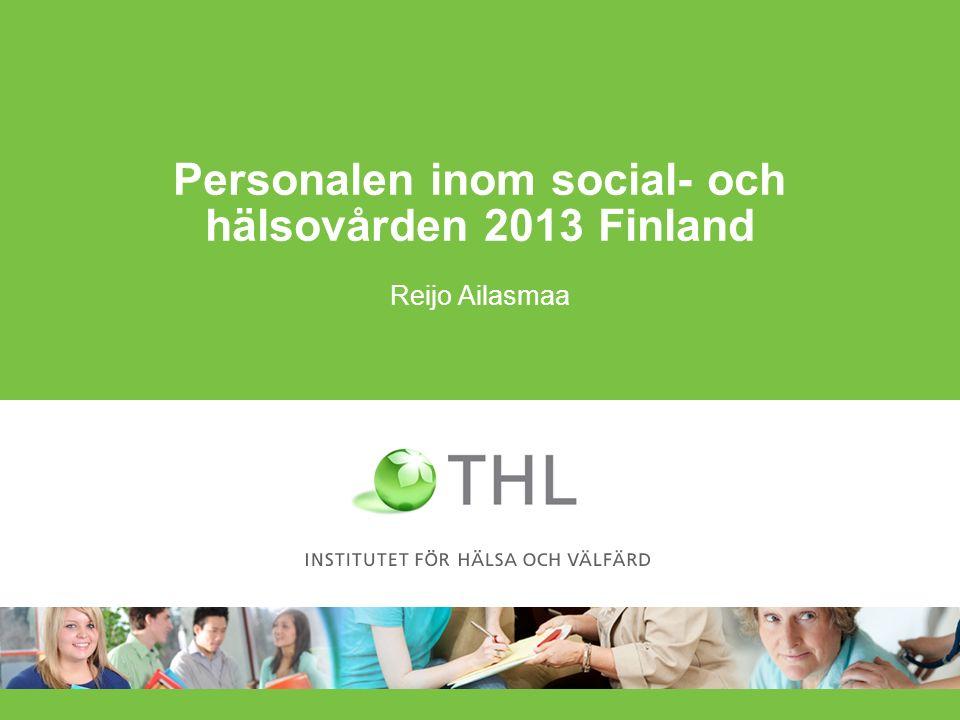 Antalet sysselsatta inom social- och hälsovårdstjänsterna inom den offentliga respektive privata sektorn 2000–2013 10.4.2015 reijo.ailasmaa@thl.fi2