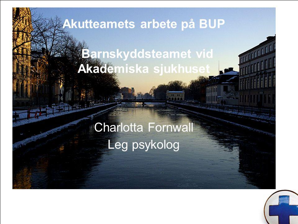Akutteamets arbete på BUP Barnskyddsteamet vid Akademiska sjukhuset Charlotta Fornwall Leg psykolog