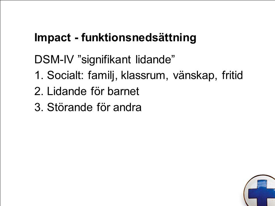 """Impact - funktionsnedsättning DSM-IV """"signifikant lidande"""" 1. Socialt: familj, klassrum, vänskap, fritid 2. Lidande för barnet 3. Störande för andra"""