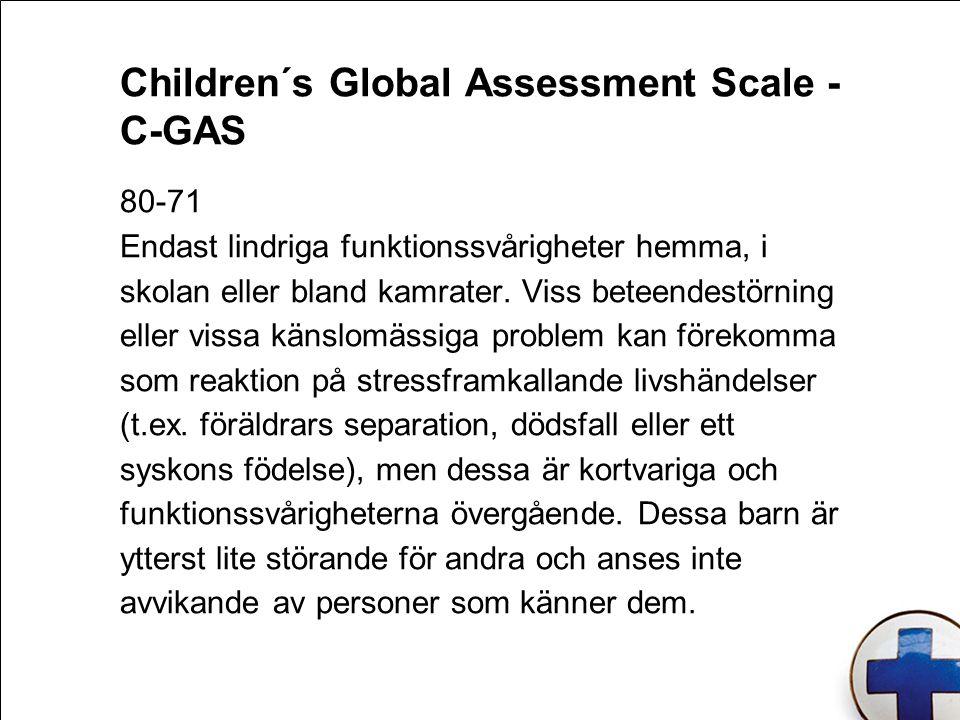 Children´s Global Assessment Scale - C-GAS 80-71 Endast lindriga funktionssvårigheter hemma, i skolan eller bland kamrater. Viss beteendestörning elle