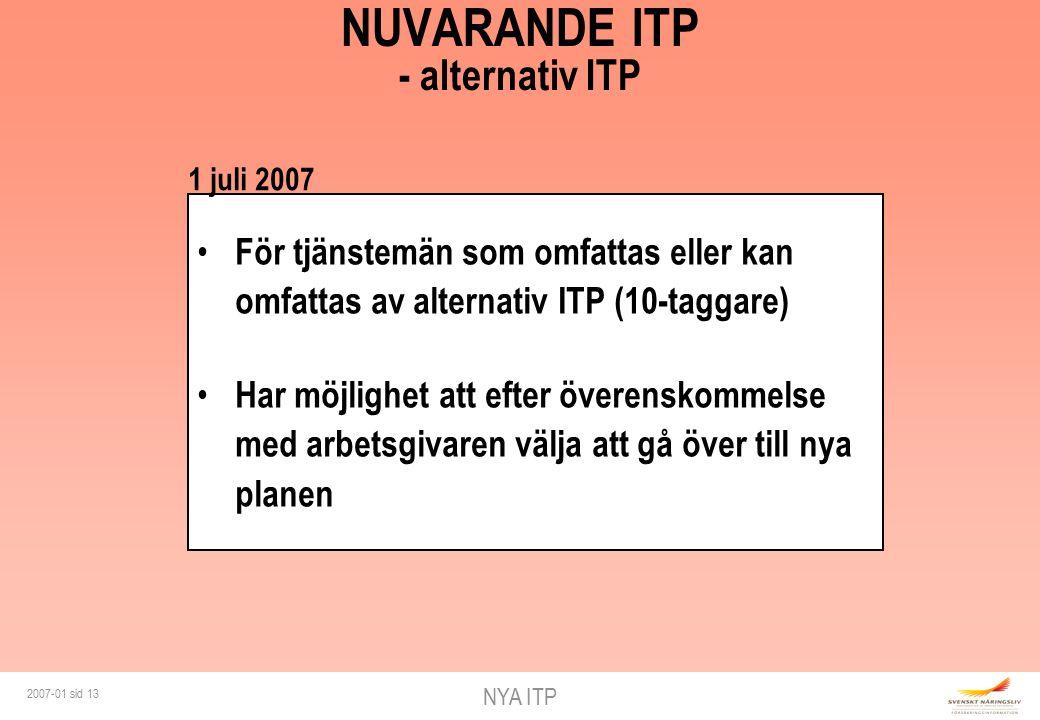 NYA ITP 2007-01 sid 13 NUVARANDE ITP - alternativ ITP För tjänstemän som omfattas eller kan omfattas av alternativ ITP (10-taggare) Har möjlighet att efter överenskommelse med arbetsgivaren välja att gå över till nya planen 1 juli 2007