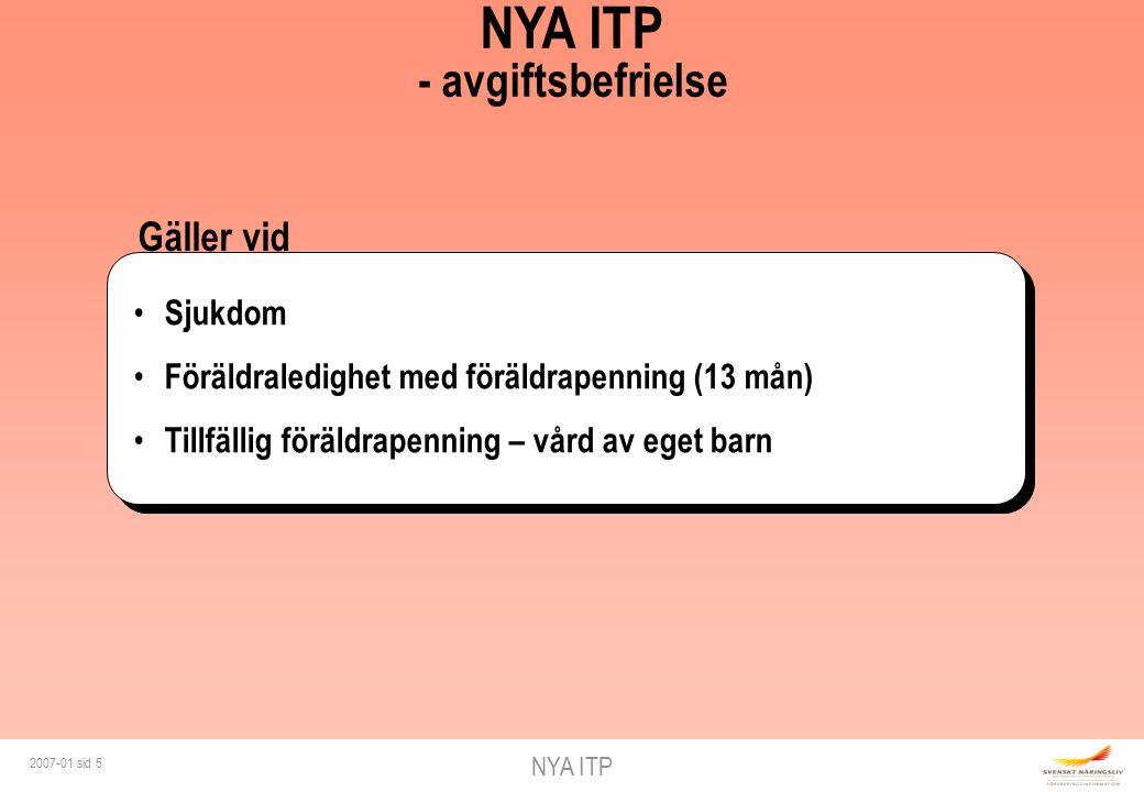 NYA ITP 2007-01 sid 5 Gäller vid NYA ITP - avgiftsbefrielse Sjukdom Föräldraledighet med föräldrapenning (13 mån) Tillfällig föräldrapenning – vård av eget barn
