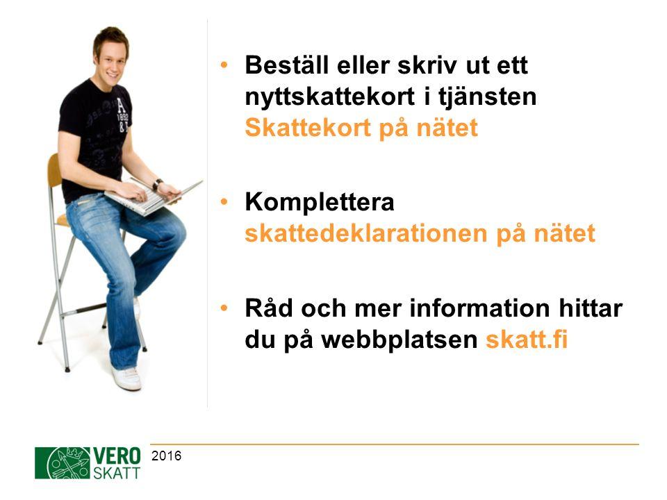 Beställ eller skriv ut ett nyttskattekort i tjänsten Skattekort på nätet Komplettera skattedeklarationen på nätet Råd och mer information hittar du på webbplatsen skatt.fi 2016