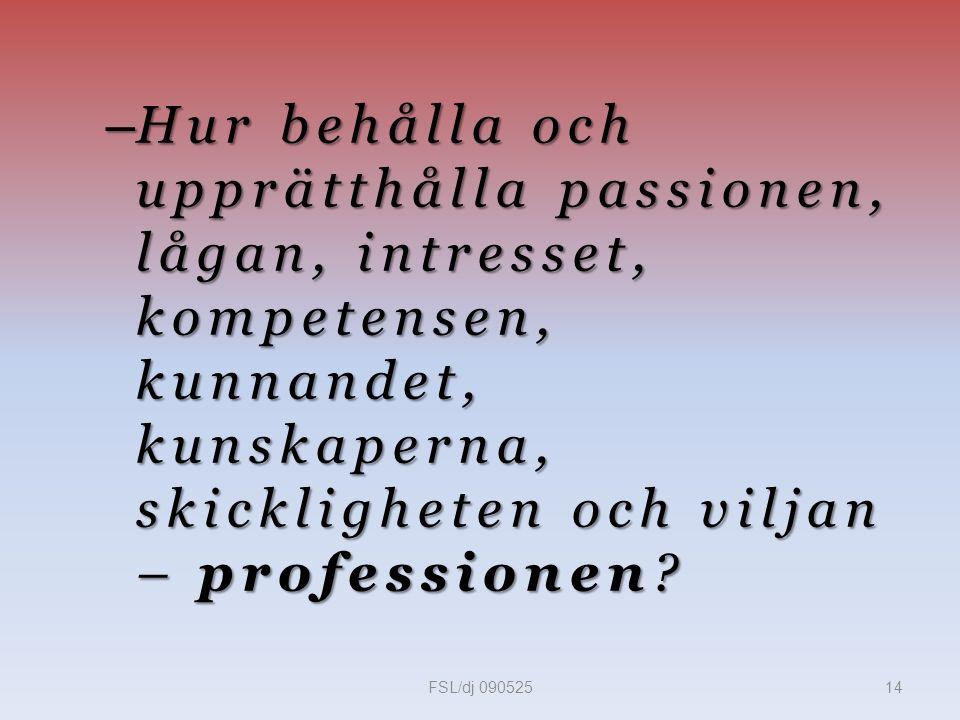 – Hur behålla och upprätthålla passionen, lågan, intresset, kompetensen, kunnandet, kunskaperna, skickligheten och viljan – professionen.