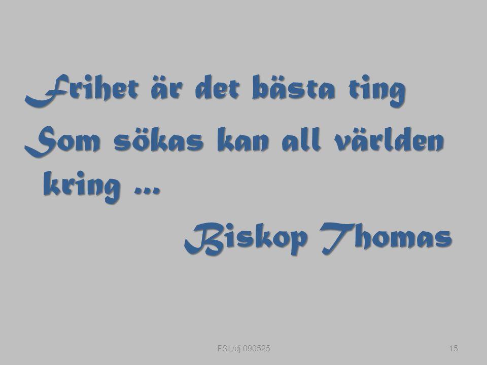 Frihet är det bästa ting Som sökas kan all världen kring... Biskop Thomas 15FSL/dj 090525