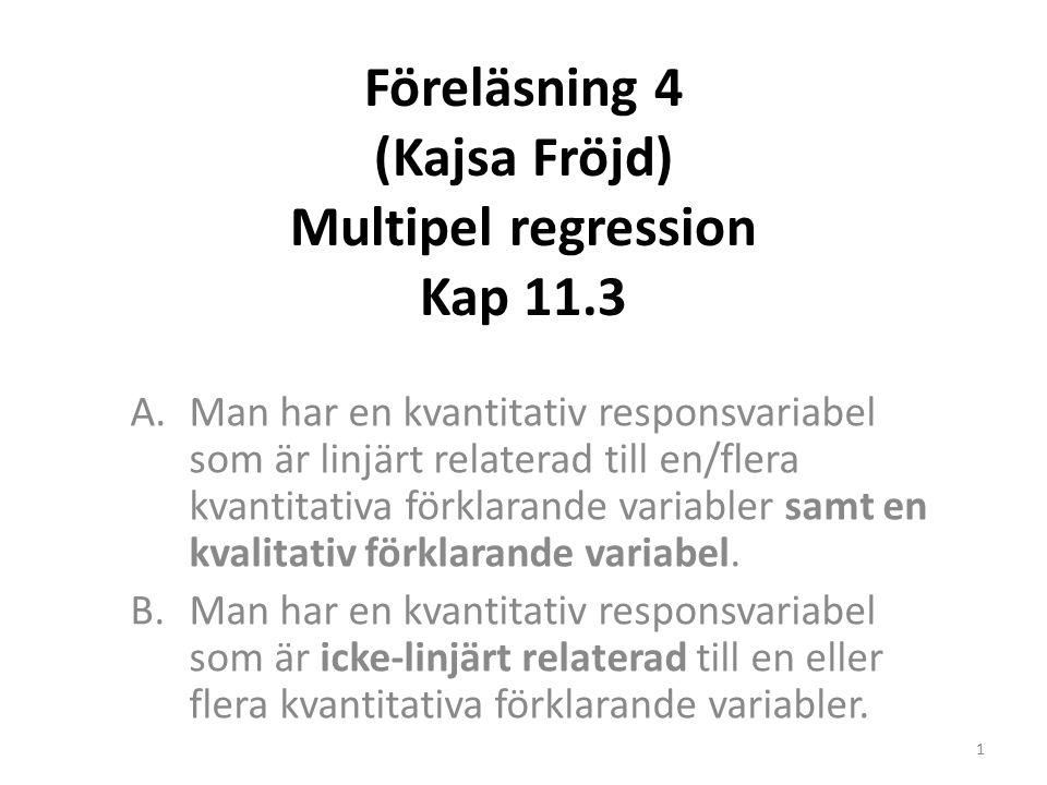 Föreläsning 4 (Kajsa Fröjd) Multipel regression Kap 11.3 A.Man har en kvantitativ responsvariabel som är linjärt relaterad till en/flera kvantitativa förklarande variabler samt en kvalitativ förklarande variabel.