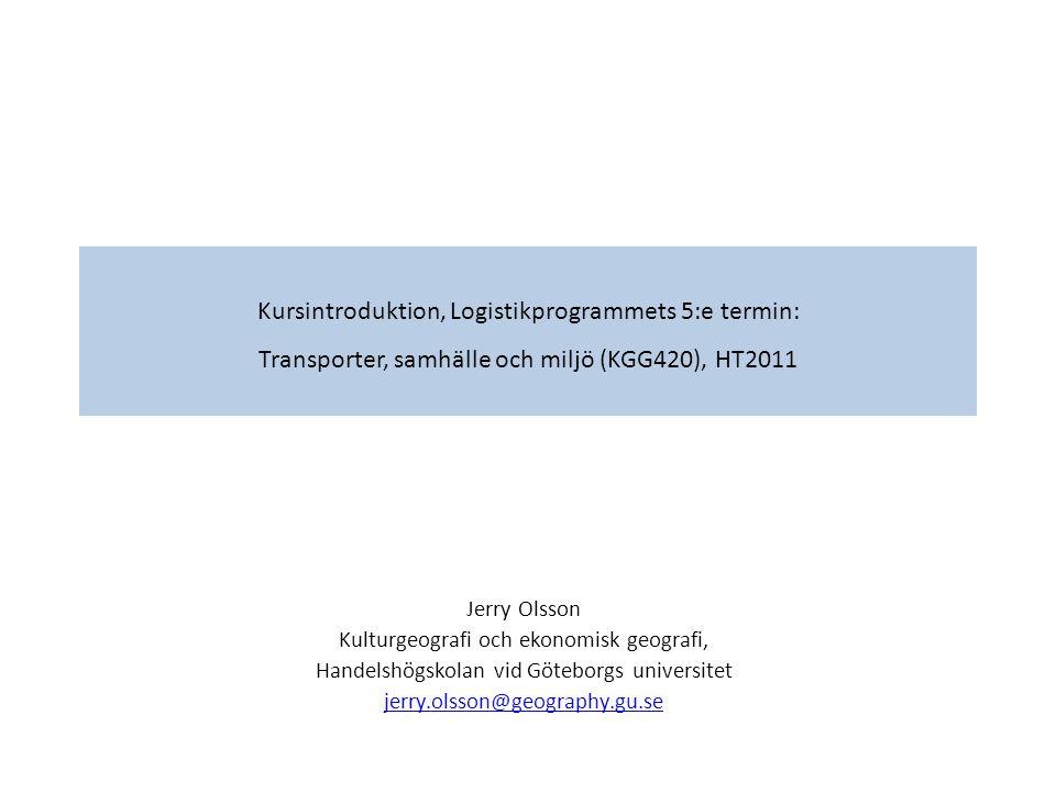 Kursintroduktion, Logistikprogrammets 5:e termin: Transporter, samhälle och miljö (KGG420), HT2011 Jerry Olsson Kulturgeografi och ekonomisk geografi, Handelshögskolan vid Göteborgs universitet jerry.olsson@geography.gu.se