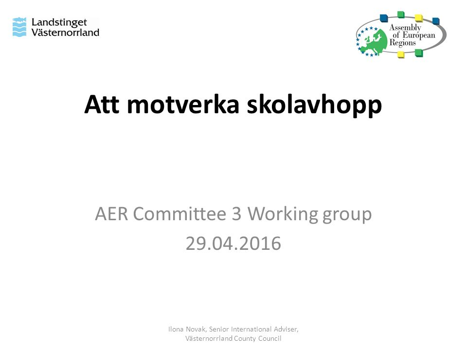 Att motverka skolavhopp AER Committee 3 Working group 29.04.2016 Ilona Novak, Senior International Adviser, Västernorrland County Council