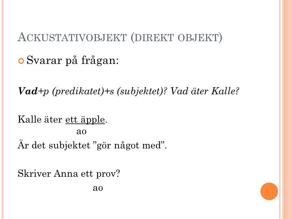 """A CKUSTATIVOBJEKT ( DIREKT OBJEKT ) Svarar på frågan: Vad +p (predikatet)+s (subjektet)? Vad äter Kalle? Kalle äter ett äpple. ao Är det subjektet """"gö"""