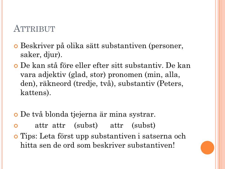 A TTRIBUT Beskriver på olika sätt substantiven (personer, saker, djur). De kan stå före eller efter sitt substantiv. De kan vara adjektiv (glad, stor)