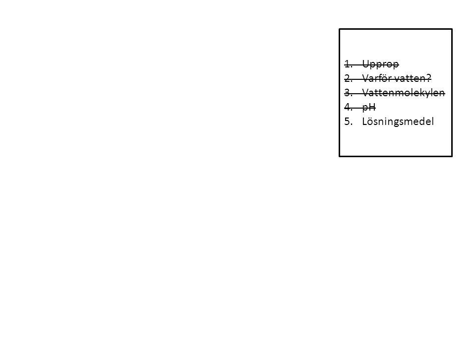 1.Upprop 2.Varför vatten 3.Vattenmolekylen 4.pH 5.Lösningsmedel