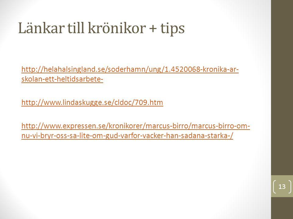Länkar till krönikor + tips http://helahalsingland.se/soderhamn/ung/1.4520068-kronika-ar- skolan-ett-heltidsarbete- http://www.lindaskugge.se/cldoc/709.htm http://www.expressen.se/kronikorer/marcus-birro/marcus-birro-om- nu-vi-bryr-oss-sa-lite-om-gud-varfor-vacker-han-sadana-starka-/ 13