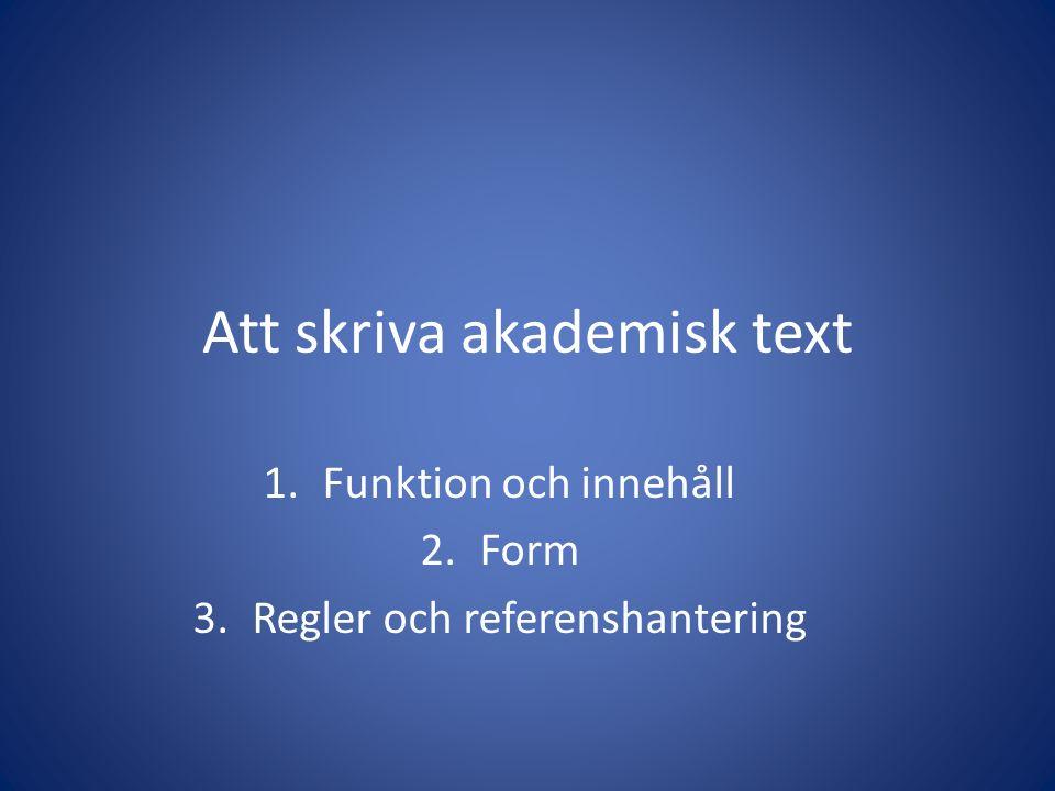 Att skriva akademisk text 1.Funktion och innehåll 2.Form 3.Regler och referenshantering