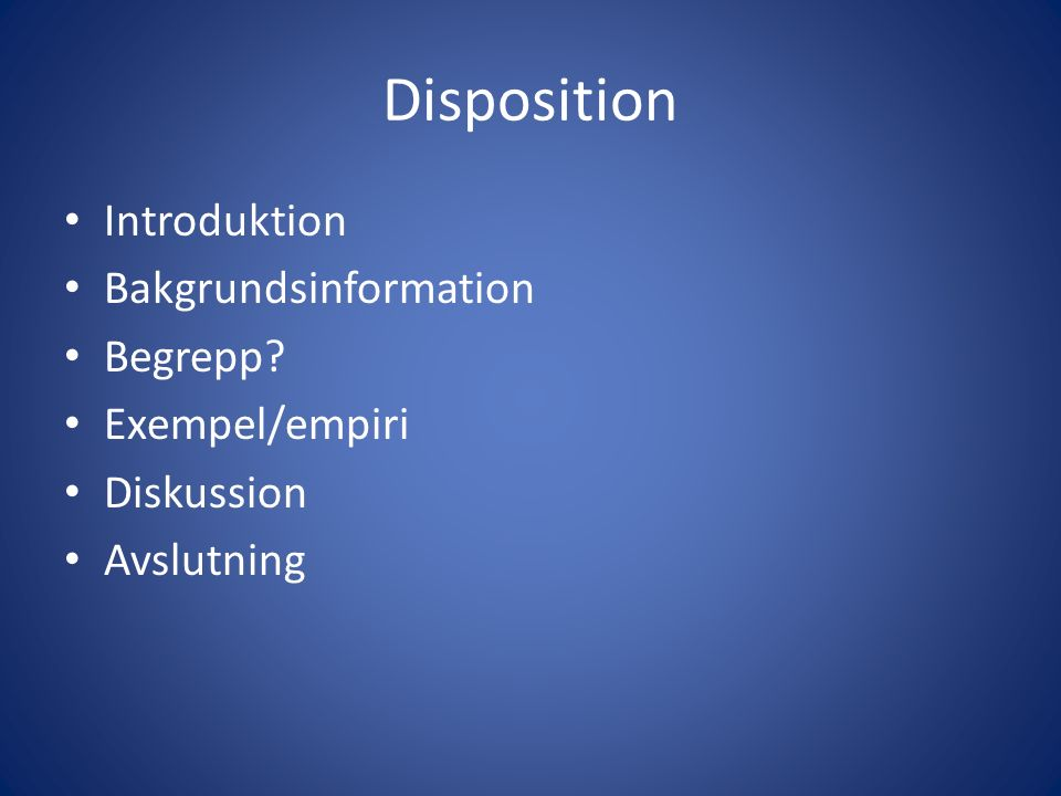 Disposition Introduktion Bakgrundsinformation Begrepp Exempel/empiri Diskussion Avslutning