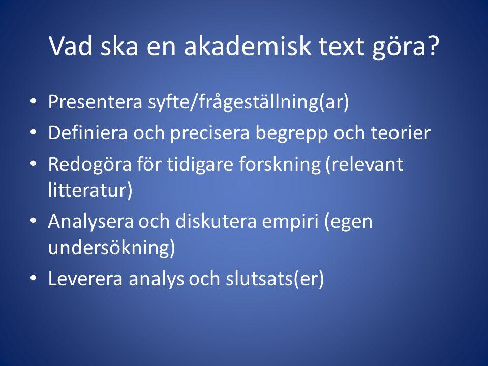 Vad ska en akademisk text göra? Presentera syfte/frågeställning(ar) Definiera och precisera begrepp och teorier Redogöra för tidigare forskning (relev