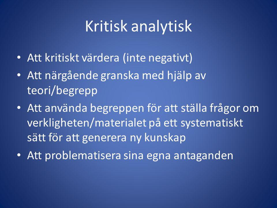 Kritisk analytisk Att kritiskt värdera (inte negativt) Att närgående granska med hjälp av teori/begrepp Att använda begreppen för att ställa frågor om verkligheten/materialet på ett systematiskt sätt för att generera ny kunskap Att problematisera sina egna antaganden