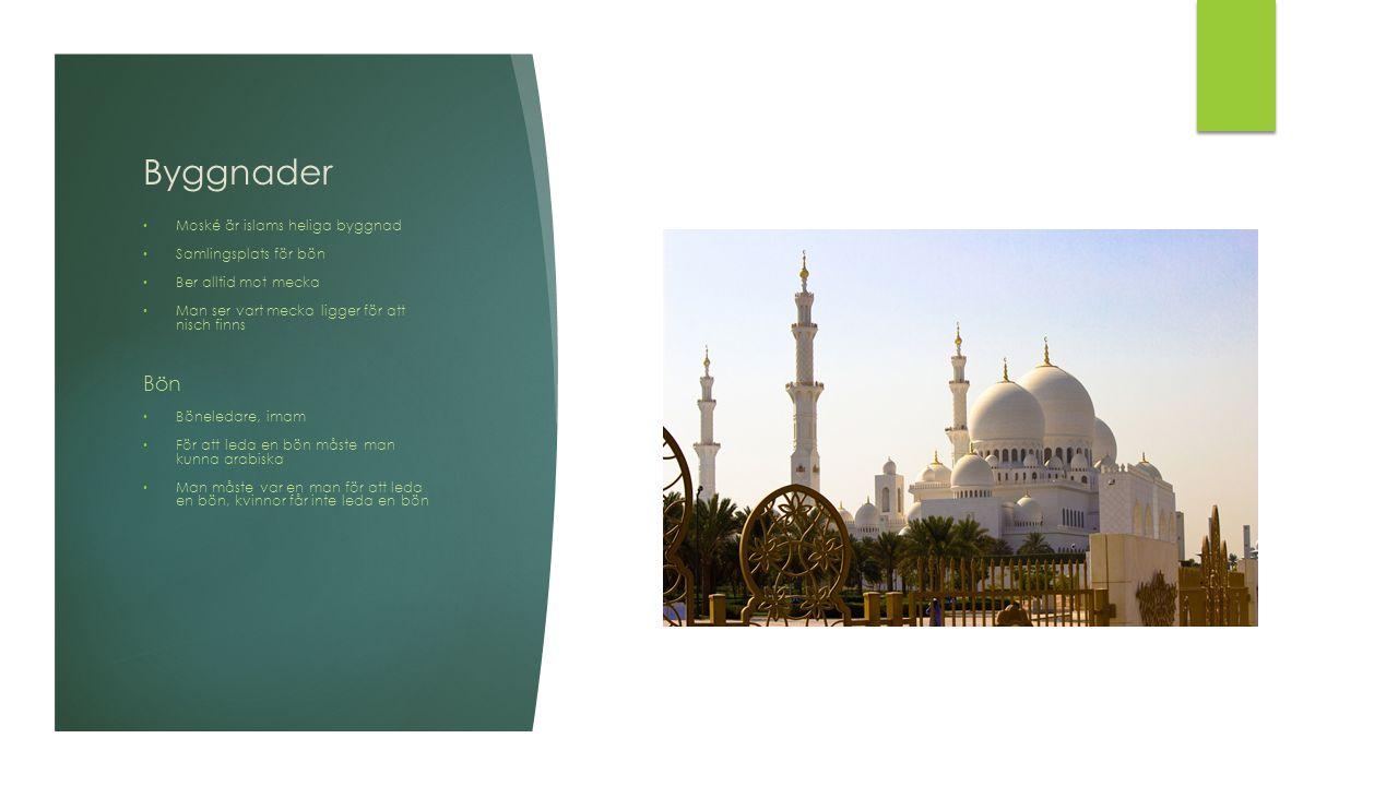 Byggnader Moské är islams heliga byggnad Samlingsplats för bön Ber alltid mot mecka Man ser vart mecka ligger för att nisch finns Bön Böneledare, imam För att leda en bön måste man kunna arabiska Man måste var en man för att leda en bön, kvinnor får inte leda en bön