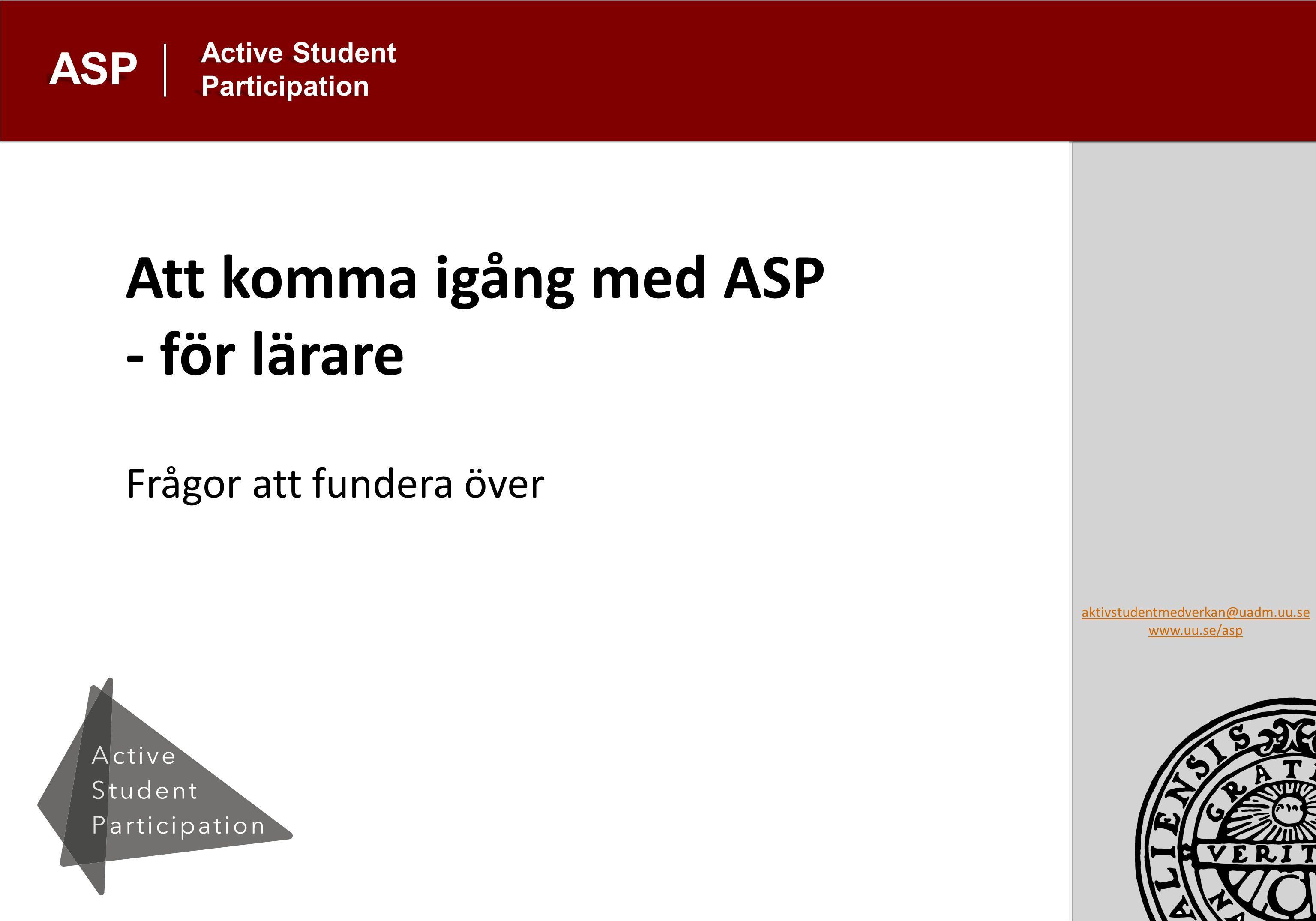 aktivstudentmedverkan@uadm.uu.se www.uu.se/asp Active Student Participation ASP Att komma igång med ASP - för lärare Frågor att fundera över