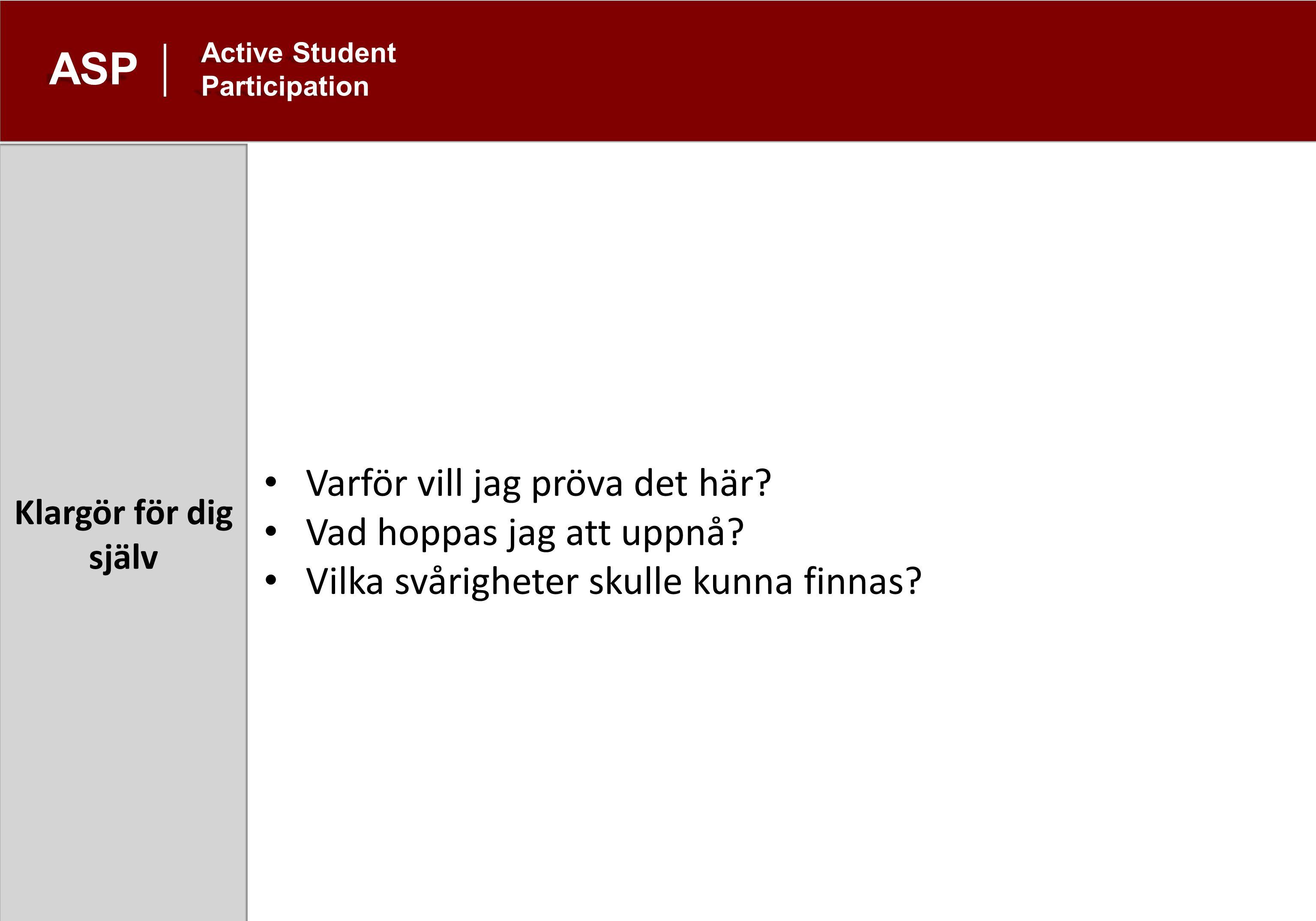 Klargör för dig själv ASP Active Student Participation Varför vill jag pröva det här.