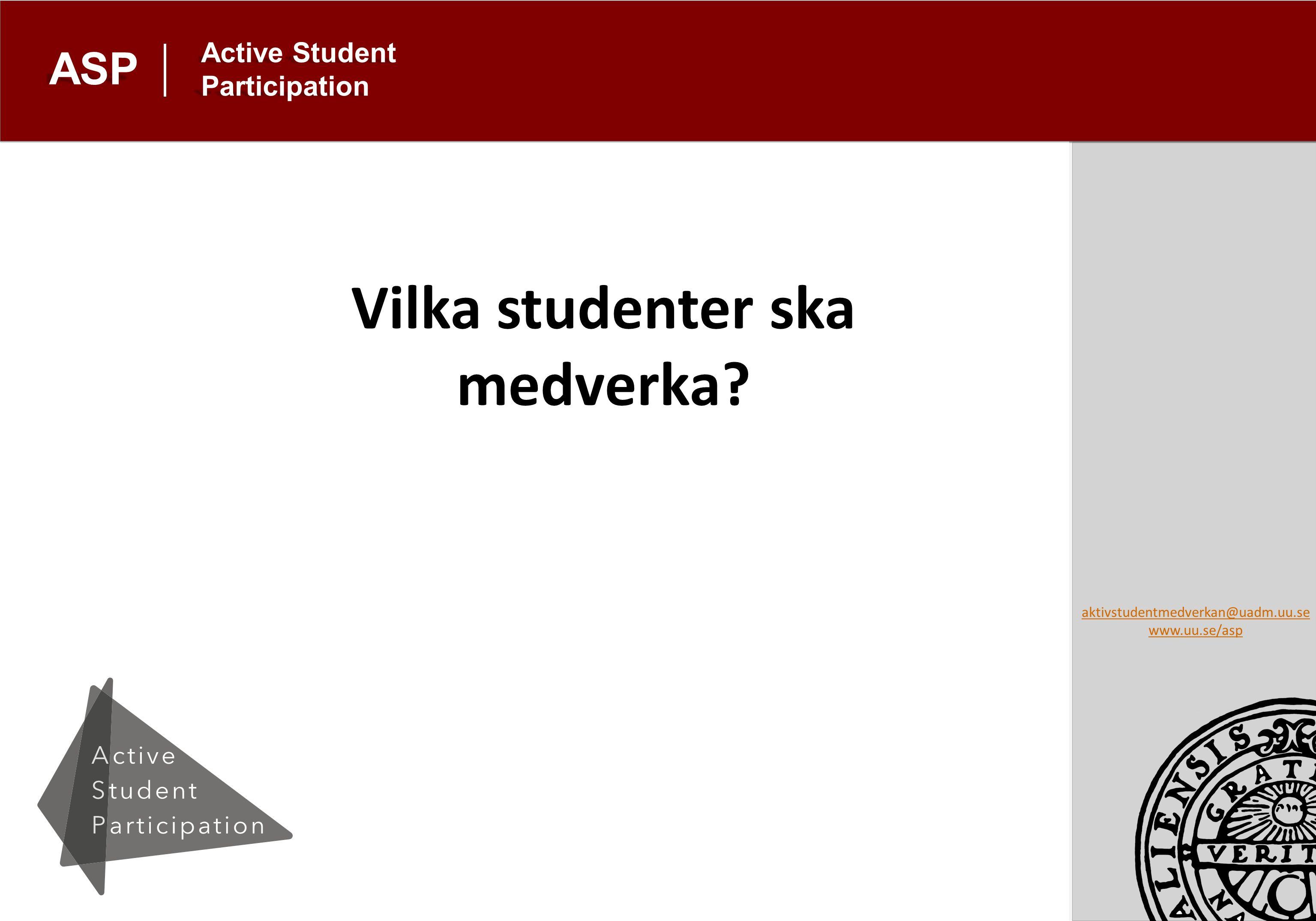 aktivstudentmedverkan@uadm.uu.se www.uu.se/asp Active Student Participation ASP Vilka studenter ska medverka