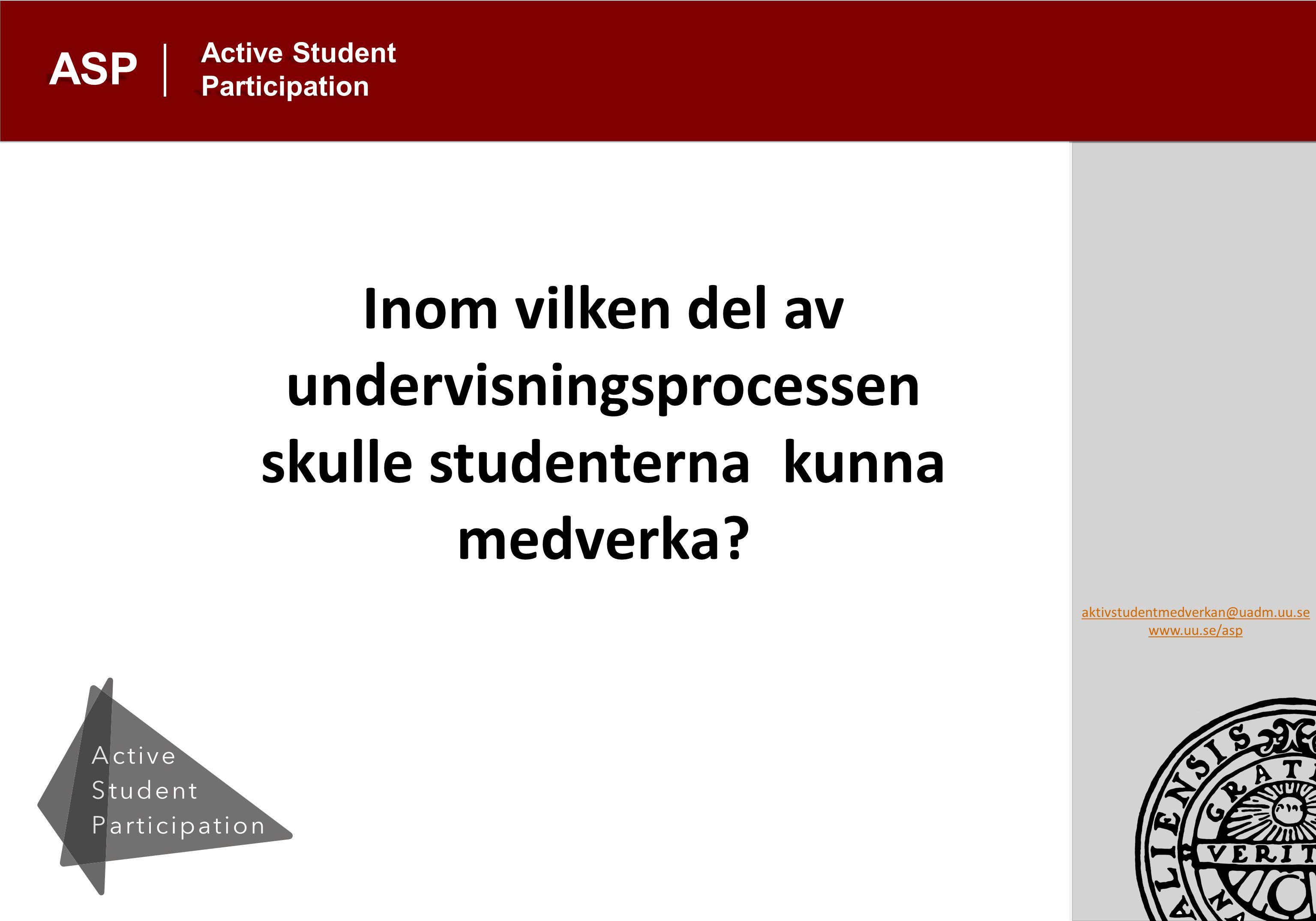 aktivstudentmedverkan@uadm.uu.se www.uu.se/asp Active Student Participation ASP Inom vilken del av undervisningsprocessen skulle studenterna kunna medverka